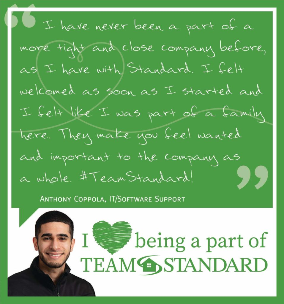 quote from anthony coppola, IT/software support that reads I have never been a part of a more tight and close company before, as I have with Standard. I felt welcomed as soon as I started and I felt like I was part of a family here. They make you feel wanted and important to the company as a whole. #team standard!