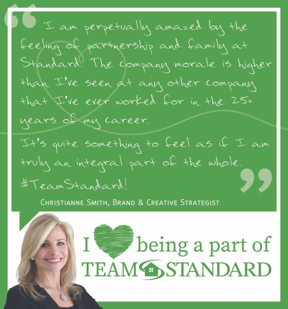quote from christianne smith, brand and creative strategist that reads I am perpetually amazed by the feeling of partnership and family at Standard. The company morale is higher than I've seen at any other company that I've ever worked for in the 25 years of my career. It's quite someting to feel as if I am truly an integral part of the whole. #TeamStandard!