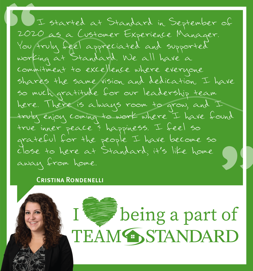 """Team member testimonial from Cristina Rondenelli that reads, """"I started at Standard in September of 2020 as a Customer Experience Manager. You truly feel appreciated and supported working at Standard. We all have a commitment to excellence where everyone shares the same vision and dedication. I have so much gratitude for our leadership team here. There is always room to grow, and I truly enjoy coming to work where I have found true inner peace & happiness. I feel so grateful for the people I have become so close to here at Standard, it's like home away from home."""